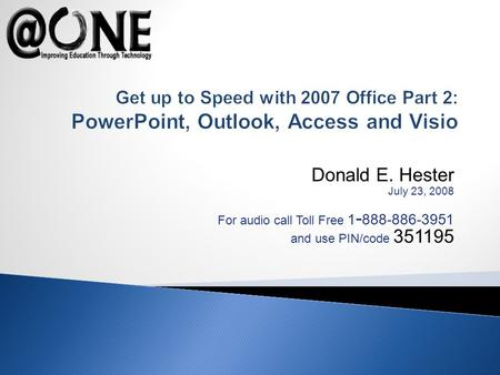 Donald E. Hester July 23, 2008 For audio call Toll Free 1 - 888-886-3951 and use PIN/code 351195 Get up to Speed with 2007 Office Part 2: PowerPoint, Outlook,