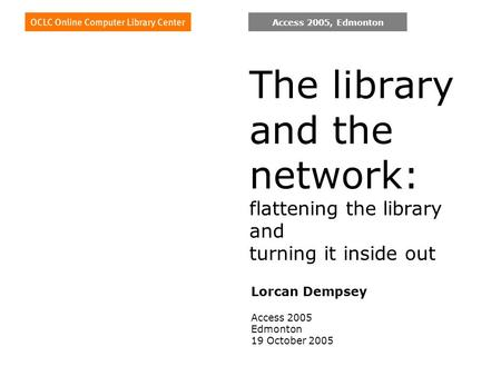 Access 2005, Edmonton The library and the network: flattening the library and turning it inside out Lorcan Dempsey Access 2005 Edmonton 19 October 2005.