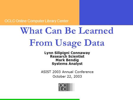 OCLC Online Computer Library Center What Can Be Learned From Usage Data Lynn Silipigni Connaway Research Scientist Mark Bendig Systems Analyst ASIST 2003.
