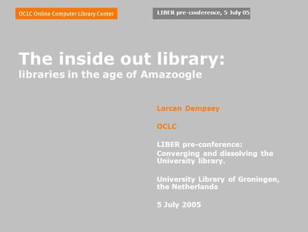 LIBER pre-conference, 5 July 05 The inside out library: libraries in the age of Amazoogle Lorcan Dempsey OCLC LIBER pre-conference: Converging and dissolving.
