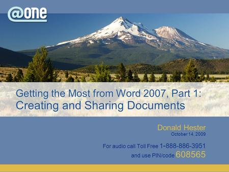 Donald Hester October 14, 2009 For audio call Toll Free 1 - 888-886-3951 and use PIN/code 608565 Getting the Most from Word 2007, Part 1: Creating and.