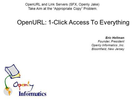 OpenURL: 1-Click Access To Everything Eric Hellman Founder, President Openly Informatics,Inc. Bloomfield, New Jersey OpenURL and Link Servers (SFX, Openly.