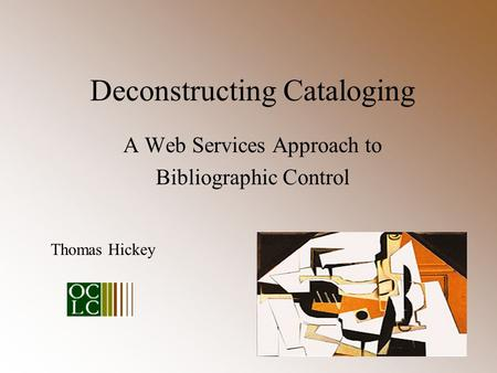 Deconstructing Cataloging A Web Services Approach to Bibliographic Control Thomas Hickey.