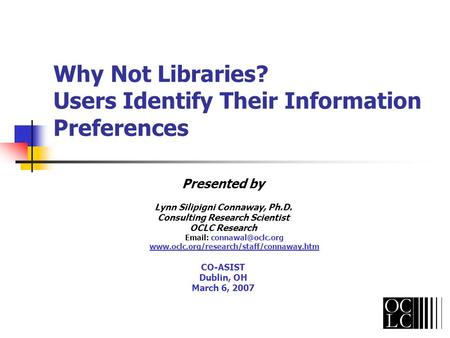 Why Not Libraries? Users Identify Their Information Preferences Presented by Lynn Silipigni Connaway, Ph.D. Consulting Research Scientist OCLC Research.