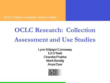 OCLC Online Computer Library Center OCLC Research: Collection Assessment and Use Studies Lynn Silipigni Connaway Ed ONeill Chandra Prabha Mark Bendig Anya.