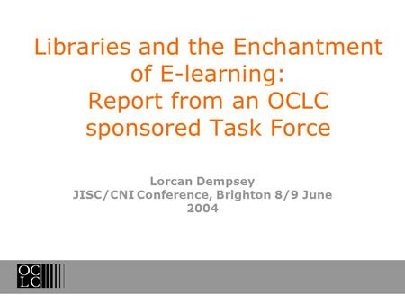 Libraries and the Enchantment of E-learning: Report from an OCLC sponsored Task Force Lorcan Dempsey JISC/CNI Conference, Brighton 8/9 June 2004.