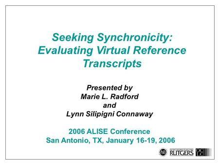 Seeking Synchronicity: Evaluating Virtual Reference Transcripts Presented by Marie L. Radford and Lynn Silipigni Connaway 2006 ALISE Conference San Antonio,