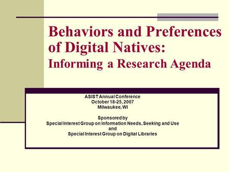 Behaviors and Preferences of Digital Natives: Informing a Research Agenda ASIST Annual Conference October 18-25, 2007 Milwaukee, WI Sponsored by Special.