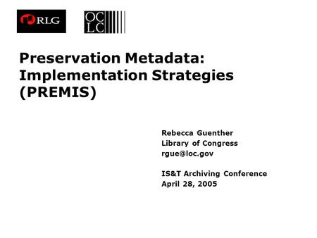 Preservation Metadata: Implementation Strategies (PREMIS) Rebecca Guenther Library of Congress IS&T Archiving Conference April 28, 2005.