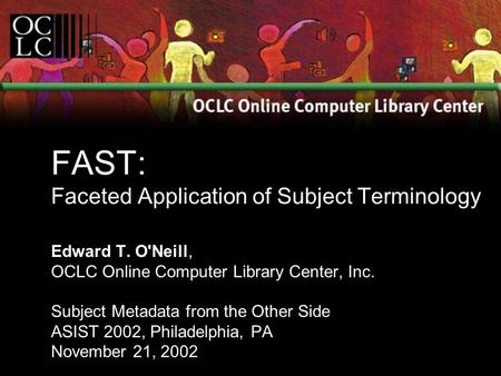 FAST: Faceted Application of Subject Terminology Edward T. O'Neill, OCLC Online Computer Library Center, Inc. Subject Metadata from the Other Side ASIST.