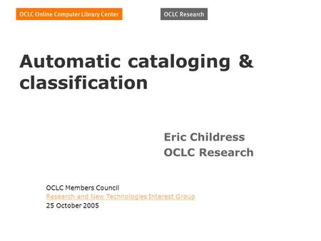 Automatic cataloging & classification Eric Childress OCLC Research OCLC Members Council Research and New Technologies Interest Group 25 October 2005.