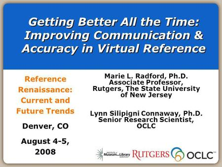 Getting Better All the Time: Improving Communication & Accuracy in Virtual Reference Reference Renaissance: Current and Future Trends Denver, CO August.