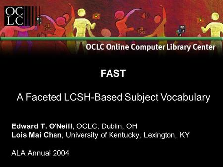Edward T. O'Neill, OCLC, Dublin, OH Lois Mai Chan, University of Kentucky, Lexington, KY ALA Annual 2004 FAST A Faceted LCSH-Based Subject Vocabulary.