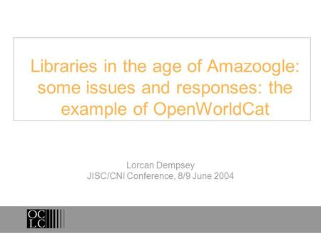 Libraries in the age of Amazoogle: some issues and responses: the example of OpenWorldCat Lorcan Dempsey JISC/CNI Conference, 8/9 June 2004.