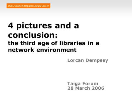 4 pictures and a conclusion : the third age of libraries in a network environment Lorcan Dempsey Taiga Forum 28 March 2006.