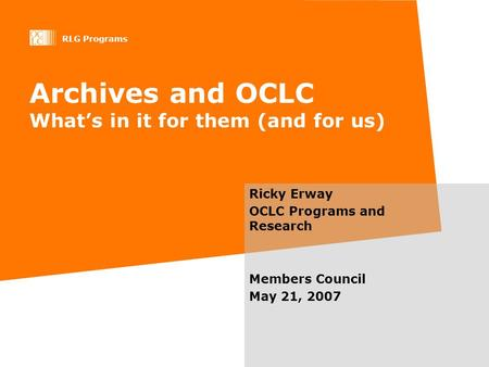 RLG Programs Archives and OCLC Whats in it for them (and for us) Ricky Erway OCLC Programs and Research Members Council May 21, 2007.