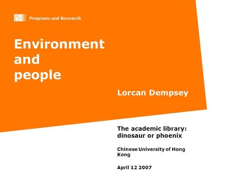 Programs and Research Environment and people Lorcan Dempsey The academic library: dinosaur or phoenix Chinese University of Hong Kong April 12 2007.