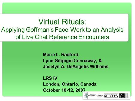 Virtual Rituals: Applying Goffmans Face-Work to an Analysis of Live Chat Reference Encounters Marie L. Radford, Lynn Silipigni Connaway, & Jocelyn A. DeAngelis.