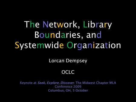 The Network, Library Boundaries, and Systemwide Organization Lorcan Dempsey OCLC Keynote at Seek, Explore, Discover. The Midwest Chapter MLA Conference.