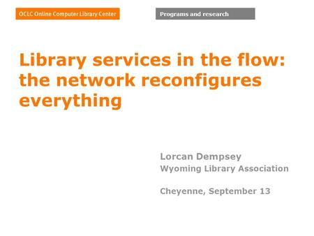 Programs and research Library services in the flow: the network reconfigures everything Lorcan Dempsey Wyoming Library Association Cheyenne, September.