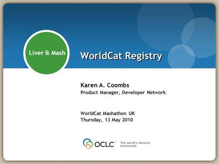 WorldCat Registry Karen A. Coombs Product Manager, Developer Network WorldCat Mashathon UK Thursday, 13 May 2010 Liver & Mash.