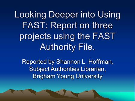 Looking Deeper into Using FAST: Report on three projects using the FAST Authority File. Reported by Shannon L. Hoffman, Subject Authorities Librarian,
