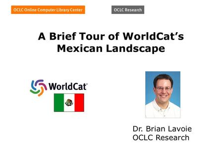 A Brief Tour of WorldCats Mexican Landscape Dr. Brian Lavoie OCLC Research.