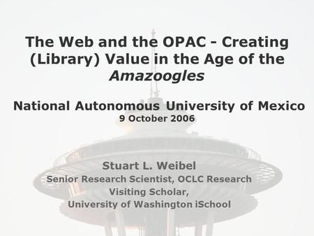 The Web and the OPAC - Creating (Library) Value in the Age of the Amazoogles National Autonomous University of Mexico 9 October 2006 Stuart L. Weibel Senior.