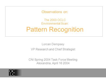 Observations on: The 2003 OCLC Environmental Scan: Pattern Recognition Lorcan Dempsey VP Research and Chief Strategist CNI Spring 2004 Task Force Meeting.