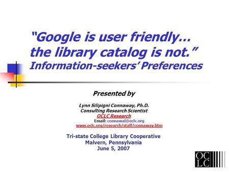 Google is user friendly… the library catalog is not. Information-seekers Preferences Presented by Lynn Silipigni Connaway, Ph.D. Consulting Research Scientist.