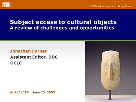 OCLC Online Computer Library Center Subject access to cultural objects A review of challenges and opportunities Jonathan Furner Assistant Editor, DDC OCLC.