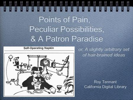 Roy Tennant California Digital Library Roy Tennant California Digital Library Points of Pain, Peculiar Possibilities, & A Patron Paradise or, A slightly.