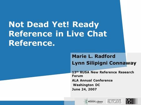 Not Dead Yet! Ready Reference in Live Chat Reference. Marie L. Radford Lynn Silipigni Connaway 13 th RUSA New Reference Research Forum ALA Annual Conference.
