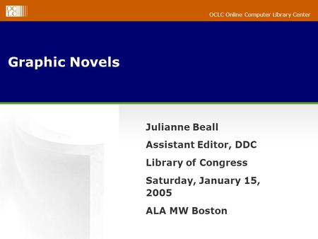 OCLC Online Computer Library Center Graphic Novels Julianne Beall Assistant Editor, DDC Library of Congress Saturday, January 15, 2005 ALA MW Boston.