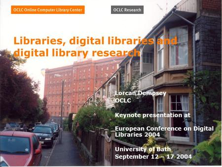 Libraries, digital libraries and digital library research Lorcan Dempsey OCLC Keynote presentation at European Conference on Digital Libraries 2004 University.