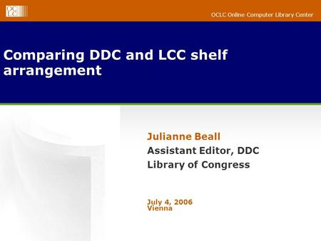 OCLC Online Computer Library Center Comparing DDC and LCC shelf arrangement Julianne Beall Assistant Editor, DDC Library of Congress July 4, 2006 Vienna.