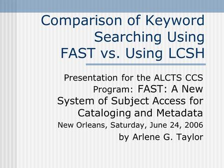 Comparison of Keyword Searching Using FAST vs. Using LCSH Presentation for the ALCTS CCS Program: FAST: A New System of Subject Access for Cataloging and.