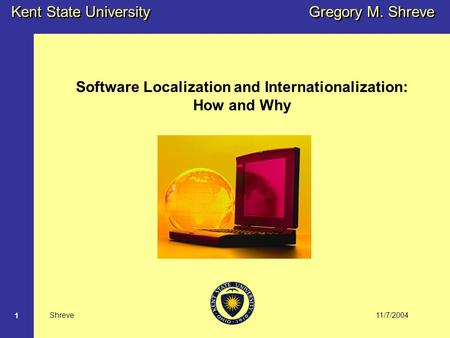 11/7/2004 Kent State University Shreve 1 Gregory M. Shreve Software Localization and Internationalization: How and Why.