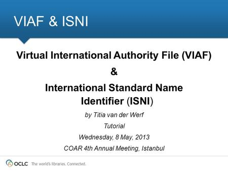 The worlds libraries. Connected. VIAF & ISNI Virtual International Authority File (VIAF) & International Standard Name Identifier (ISNI) by Titia van der.