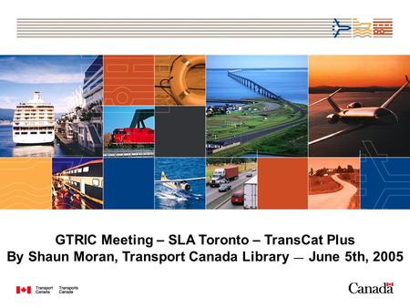 GTRIC Meeting – SLA Toronto – TransCat Plus By Shaun Moran, Transport Canada Library June 5th, 2005.