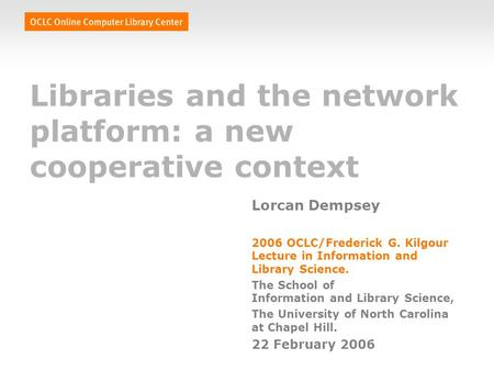 Libraries and the network platform: a new cooperative context Lorcan Dempsey 2006 OCLC/Frederick G. Kilgour Lecture in Information and Library Science.