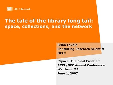 OCLC Research The tale of the library long tail: space, collections, and the network Brian Lavoie Consulting Research Scientist OCLC Space: The Final Frontier.