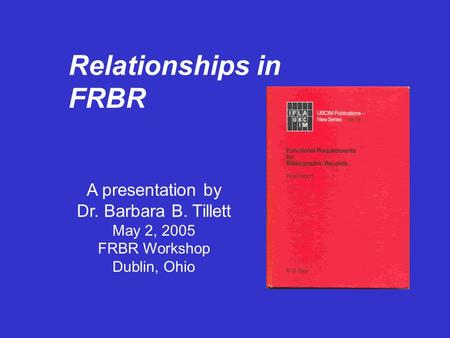 Relationships in FRBR A presentation by Dr. Barbara B. Tillett May 2, 2005 FRBR Workshop Dublin, Ohio.