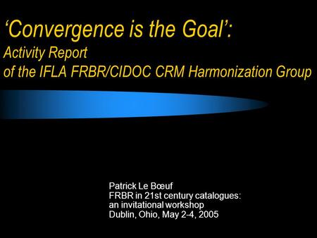 Convergence is the Goal: Activity Report of the IFLA FRBR/CIDOC CRM Harmonization Group Patrick Le Bœuf FRBR in 21st century catalogues: an invitational.