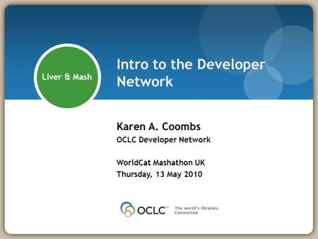 Intro to the Developer Network Karen A. Coombs OCLC Developer Network WorldCat Mashathon UK Thursday, 13 May 2010 Liver & Mash.