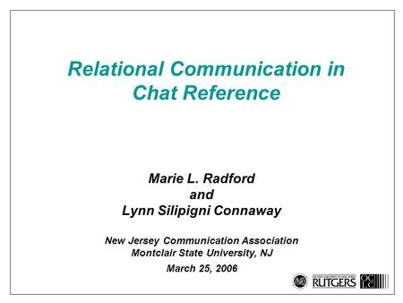 Relational Communication in Chat Reference Marie L. Radford and Lynn Silipigni Connaway New Jersey Communication Association Montclair State University,