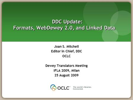 DDC Update: Formats, WebDewey 2.0, and Linked Data Joan S. Mitchell Editor in Chief, DDC OCLC Dewey Translators Meeting IFLA 2009, Milan 25 August 2009.