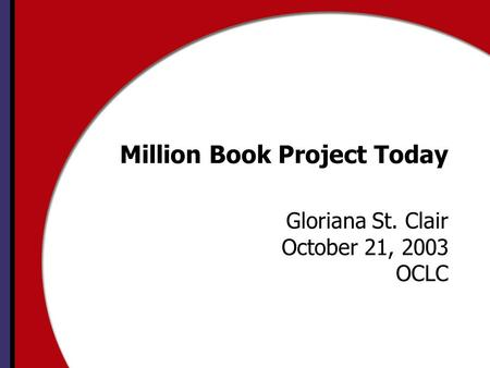 Million Book Project Today Gloriana St. Clair October 21, 2003 OCLC.