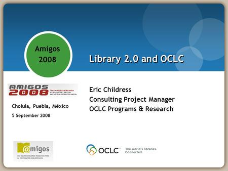 Library 2.0 and OCLC Eric Childress Consulting Project Manager OCLC Programs & Research Amigos 2008 - Tecnología aplicada: innovación en los servicios.