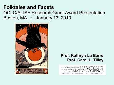 Folktales and Facets OCLC/ALISE Research Grant Award Presentation Boston, MA : January 13, 2010 Prof. Kathryn La Barre Prof. Carol L. Tilley.